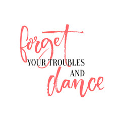 Forget your troubles and dance. Lettering design for ballroom posters and wall art, dancing classes. Inspirational quote with calligraphy words.