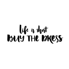 Life is short, buy the dress. Positive quote handwritten with black ink and brush, custom lettering for posters, t-shirts and cards. Vector calligraphy isolated on white background.
