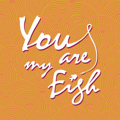 You are my fish. Stylish vector lettering card.