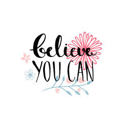 Believe you can - inspirational quote, typography design. Lettering with hand drawn pastel pink flowers.