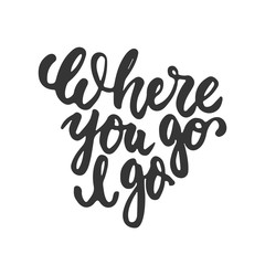 Where you go I go - hand drawn lettering phrase isolated on the white background. Fun brush ink inscription for photo overlays, greeting card or t-shirt print, poster design.