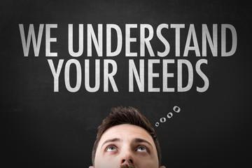 We Understand Your Needs