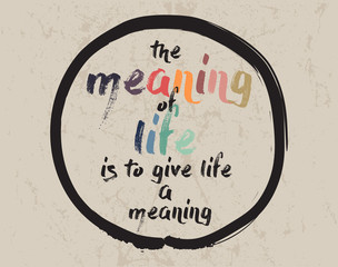 Calligraphy: The meaning of life is to give life a meaning. Inspirational motivational quote. Meditation theme