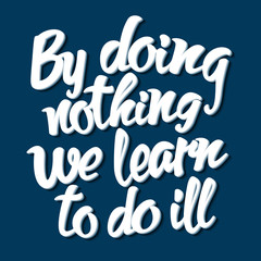 Proverb By doing nothing we learn to do ill