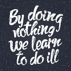 By doing nothing we learn to do ill. | То be in one's ...