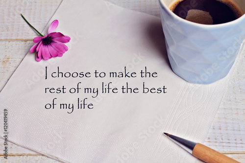 Inspiration Motivation Quote I Choose To Make The Rest Of My Life The Best Of  My