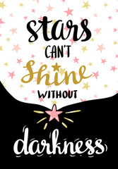 Stars can't shine without darkness. Vector hand drawn typography poster. Lettered calligraphic design. Inspirational vector background.