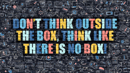 Dont Think Outside the Box, Think Like there is No Box Concept.