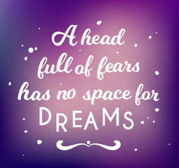 head full of fears has no space for dreams