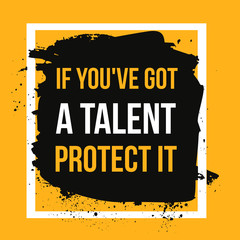 If you got a talent, protect it. Typographic concept. Inspiring and motivating quote. Print illustration for wall.