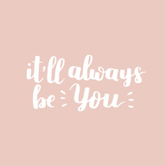 Vector motivational quote. Cute handdrawn lettering - It'll always be you. Rose background.