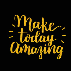 Make today amazing. Inspirational quote handwritten with golden ink and brush, custom lettering for posters, t-shirts and cards.  calligraphy on dark background