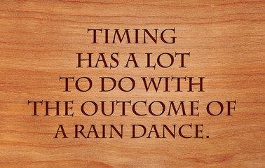 Timing has a lot to do with the outcome of a rain dance -  an old west saying