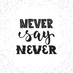 Never say never - hand drawn lettering phrase isolated on the white grunge background. Fun brush ink inscription for photo overlays, greeting card or t-shirt print, poster design