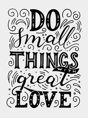 Do small things with great love. Motivation quote. Hand drawn vintage illustration with hand-lettering. This illustration can be used as a print on t-shirts and bags, stationary or as a poster.