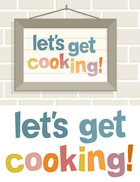 Lets get cooking. A frame hung on the wall of the kitchen with the phrase Let's get cooking !.