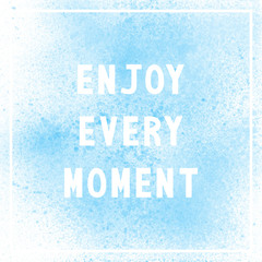 Enjoy every moment on blue paint background