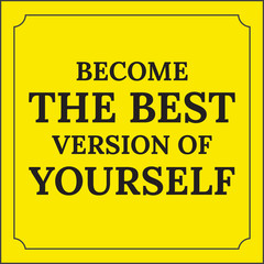 Motivational quote.  Become the best version of yourself.