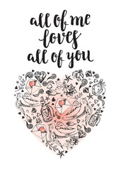 All of me loves all of you. Background with calligraphy brush lettering and heart of hand drawn elements. Template cards, banners or poster for Valentine's Day. Vector illustration.