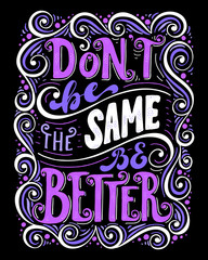 Don't be the same be better.