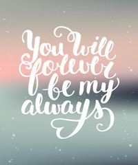 You Will Forever Be My Always. Handwritten lettering.