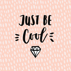 Just be cool motivational quote with sketch of diamond for shirts or cards, hand lettered phrase and abstract pink background.