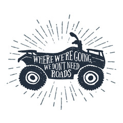 Hand drawn textured vintage label with a quad bike vector illustration and inspirational lettering. Where we're going, we don't need roads.