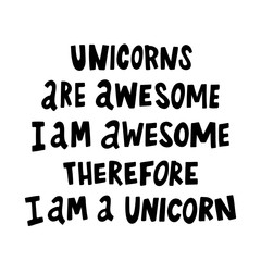 Unicorns are awesome, i am awesome, therefore i am a unicorn.The quote hand-drawing of black ink. Vector Image. It can be used for website design, article, phone case, poster, t-shirt, mug etc.