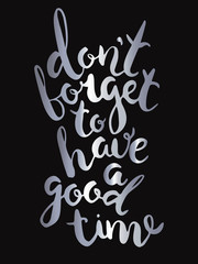 """""""Don't forget to have a good time""""Unique lettering made by hand. Great for posters, mugs, apparel design, print"""