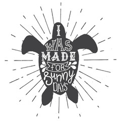Handdrawn lettering I was made for sunny days. Unique typography poster or apparel design. Vintage label, retro badge with silhouette sea turtle vector illustration