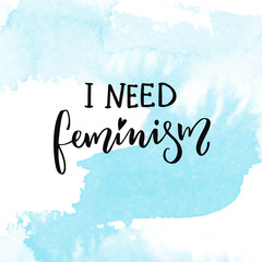 I need feminism. Woman t-shirt caption, inspirational feminism saying.