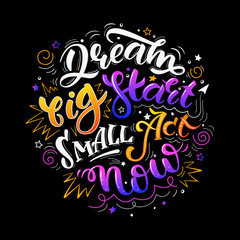 Dream big start small act now. Colorful inspirational motivational quote. Hand drawn illustration with hand-lettering. Illustration for prints on t-shirts, bags or posters.