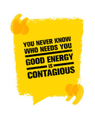 You Never Know Who Needs You. Good Energy Is Contagious. Inspiring Creative Motivation Quote. Vector Typography