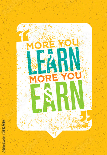 """""""The More You Learn The More You Earn. Inspiring Creative"""