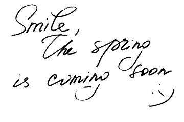Smile, the spring is coming soon. Handwritten black text on white background, vector. Each word is on the separate layer