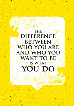 The Difference Between Who You Are And Who You Want To Be Is What You Do. Inspiring Creative Motivation Quote.