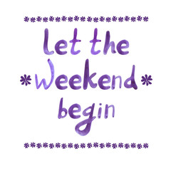 Let the weekend begin, office motivational quote, hand drawn VECTOR letters, watercolor.