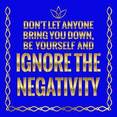 Motivational quote. Success. Don't let anyone bring you down, be yourself and ignore the negativity.