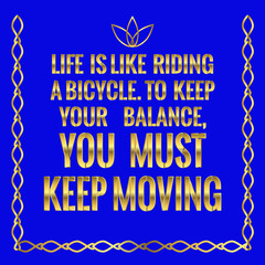 Motivational quote. Life is like riding a bicycle. To keep your balance, you must keep moving.
