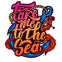 take me to the sea. Anchor and octopus tentacles. Hand drawn lettering phrase isolated on white background. Design element for poster, greeting card. Vector illustration.