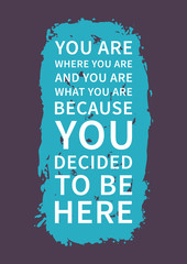 You are where you are, and you are what you are, because you decided to be here. Inspirational saying. Motivational quote for poster, banner. Vector creative typography concept design illustration.