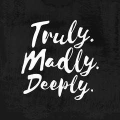Truly. Madly. Deeply. - Inspirational wisdom quote handwritten on chalkboard. Good for posters, t-shirts, prints, cards, banners. Hand lettering, typographic element for your design