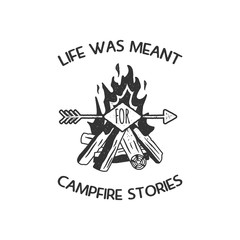 Vintage adventure Hand drawn label design. Life was meant for campfire stories sign and outdoor activity symbols - bonfire. Monochrome. Isolated on white background. Vector letterpress effect