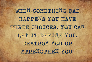 Inspiring motivation quote of when something bad happens you have three choices.  you can let it define you, destroy you or strengthen you with typewriter text. Distressed Old Paper with Typing image.