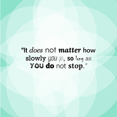 It does not matter how slowly you go, so long as you do not stop. Success Quote.