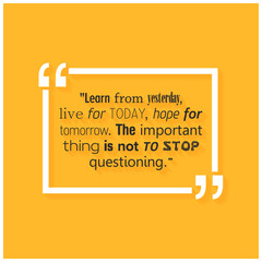 Learn from yesterday, Live for today, hope for tomorrow. The important thing is not to stop questioning. Success Quote.