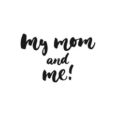 My mom and me - hand drawn lettering phrase for Mother's Day isolated on the white background. Fun brush ink inscription for photo overlays, greeting card or t-shirt print, poster design.