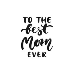 To the best Mom ever - hand drawn lettering phrase for Mother's Day isolated on the white background. Fun brush ink inscription for photo overlays, greeting card or t-shirt print, poster design.