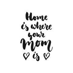 Home is where your Mom - hand drawn lettering phrase isolated on the white background. Fun brush ink inscription for photo overlays, greeting card or t-shirt print, poster design.