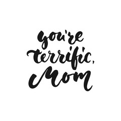 You're terrific, Mom - hand drawn lettering phrase for Mother's Day isolated on the white background. Fun brush ink inscription for photo overlays, greeting card or t-shirt print, poster design.